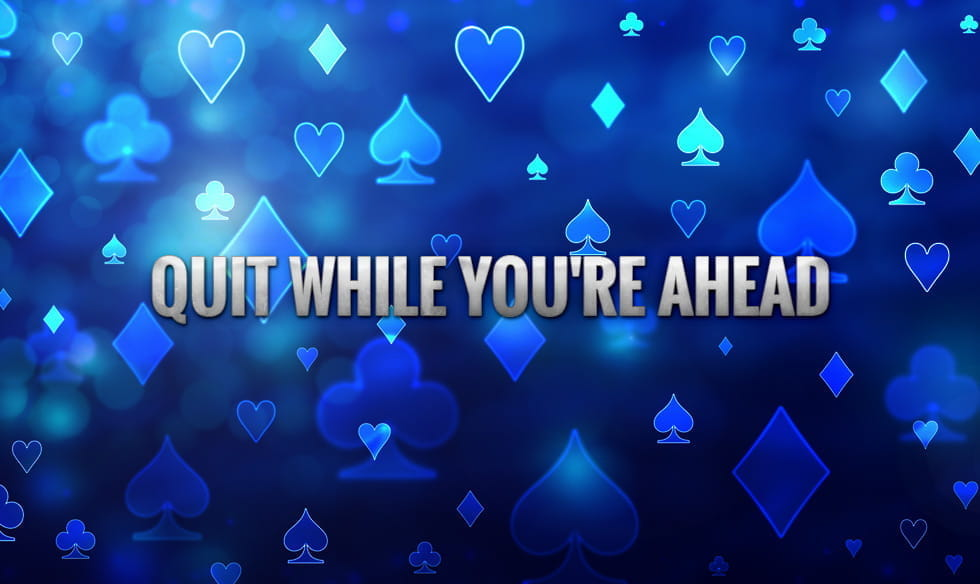"The words ""quit while you're ahead"", on a back drop of the four suits of cards."